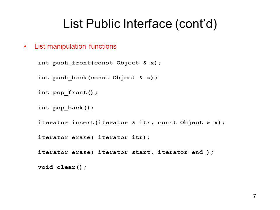 7 List Public Interface (contd) List manipulation functions int push_front(const Object & x); int push_back(const Object & x); int pop_front(); int pop_back(); iterator insert(iterator & itr, const Object & x); iterator erase( iterator itr); iterator erase( iterator start, iterator end ); void clear();
