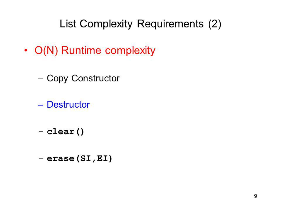 9 List Complexity Requirements (2) O(N) Runtime complexity –Copy Constructor –Destructor –clear() –erase(SI,EI)