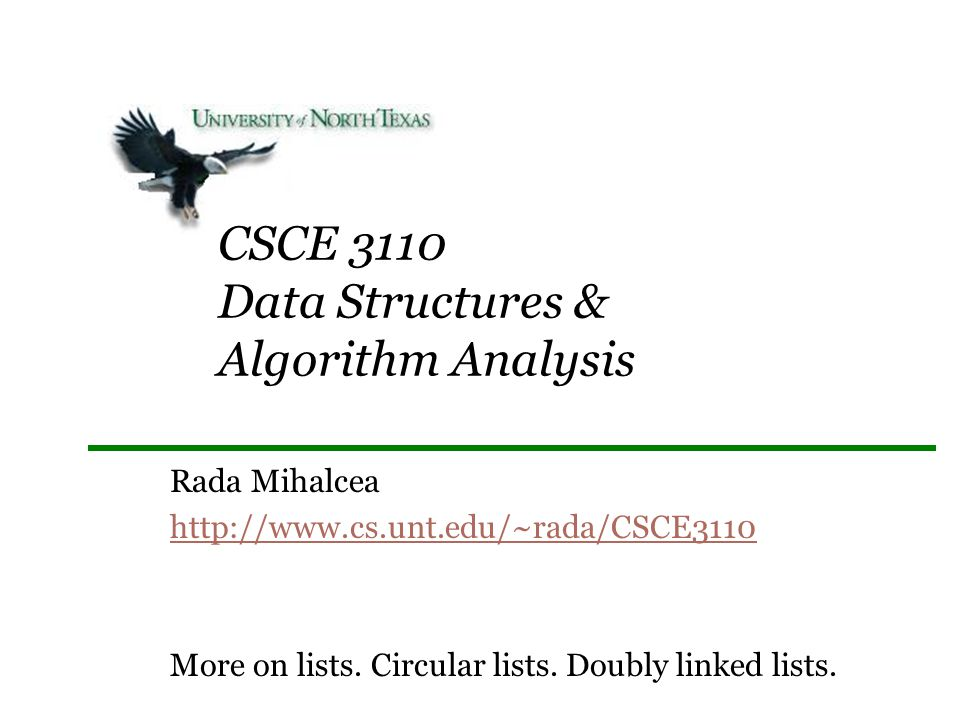 CSCE 3110 Data Structures & Algorithm Analysis Rada Mihalcea http://www.cs.unt.edu/~rada/CSCE3110 More on lists. Circular lists. Doubly linked lists.