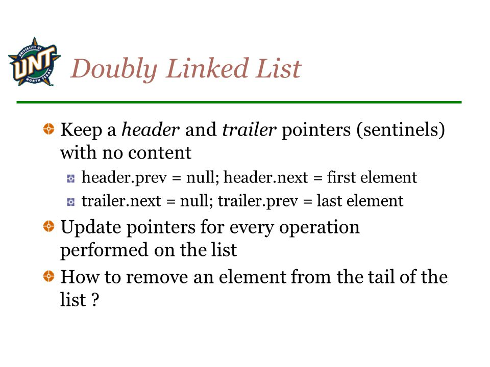 Doubly Linked List Keep a header and trailer pointers (sentinels) with no content header.prev = null; header.next = first element trailer.next = null;