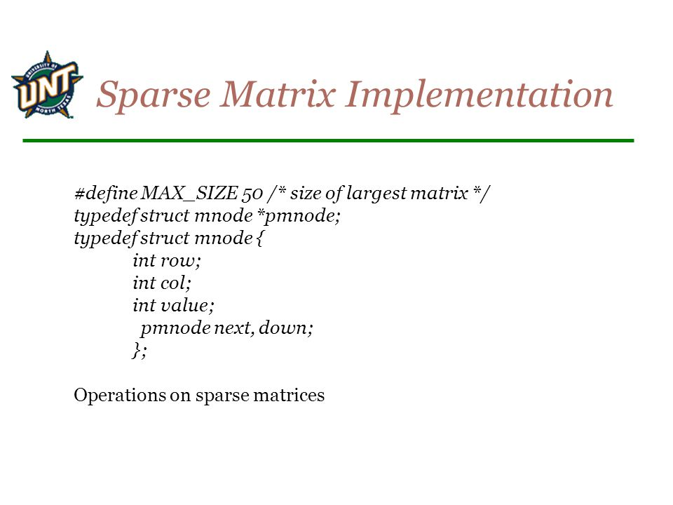#define MAX_SIZE 50 /* size of largest matrix */ typedef struct mnode *pmnode; typedef struct mnode { int row; int col; int value; pmnode next, down;