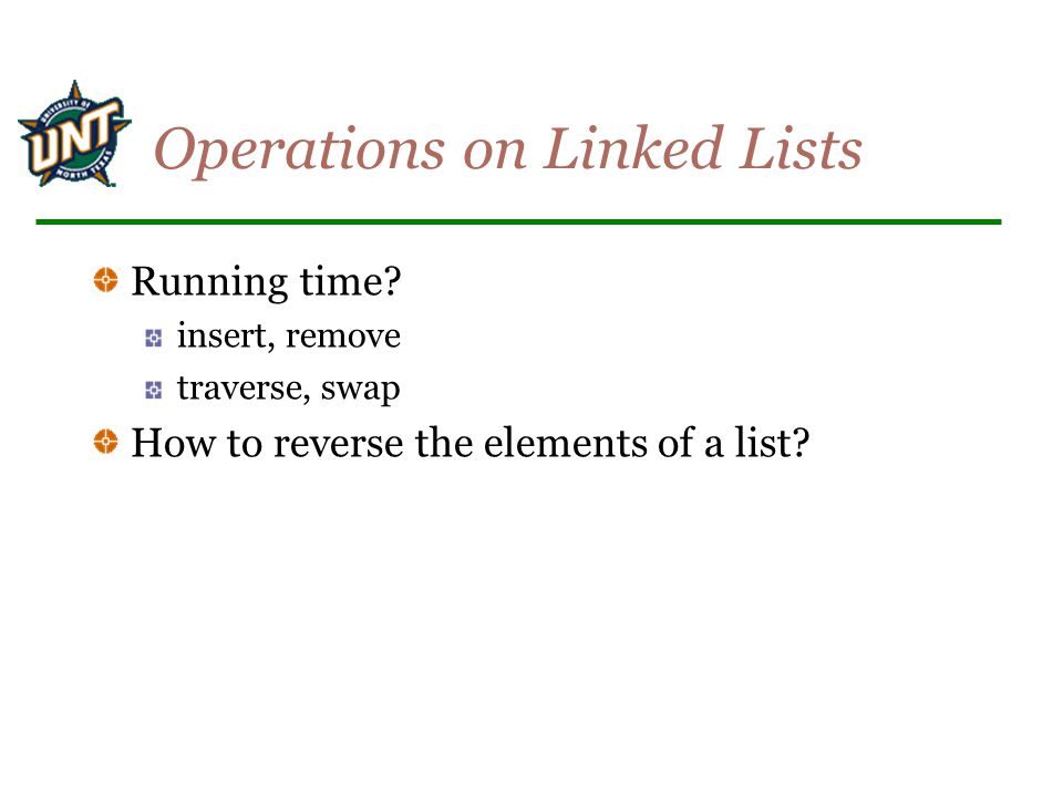 Operations on Linked Lists Running time? insert, remove traverse, swap How to reverse the elements of a list?