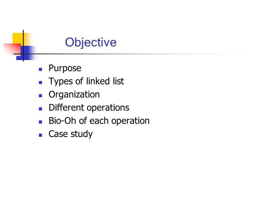 Objective Purpose Types of linked list Organization Different operations Bio-Oh of each operation Case study