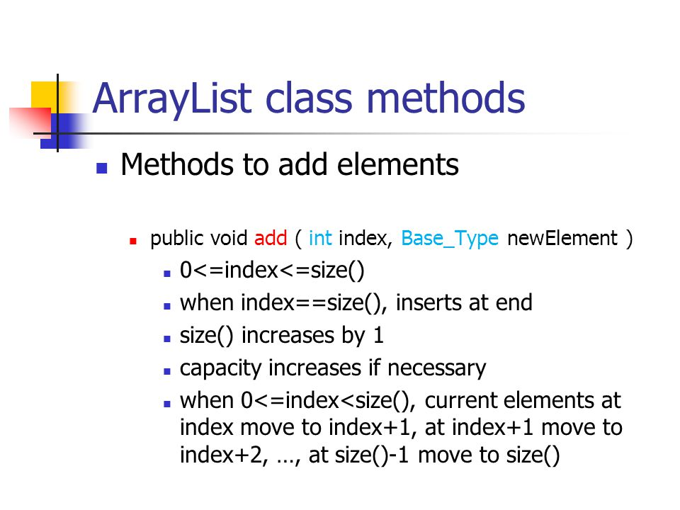 ArrayList class methods Methods to add elements public void add ( int index, Base_Type newElement ) 0<=index<=size() when index==size(), inserts at en