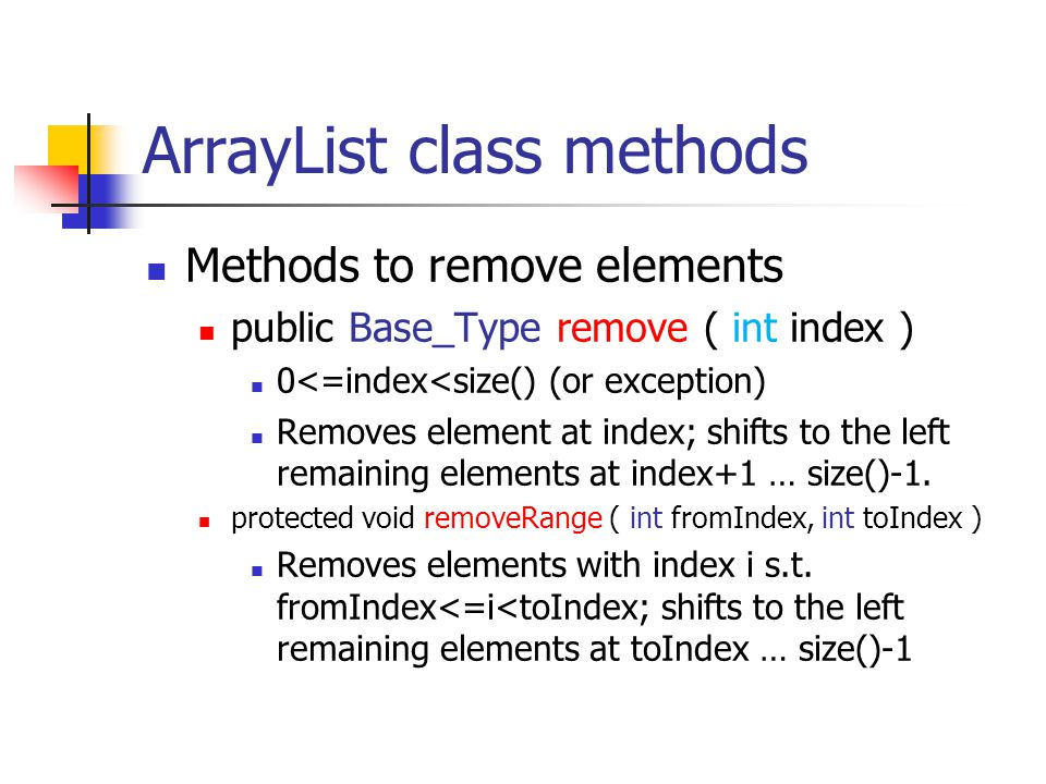 ArrayList class methods Methods to remove elements public Base_Type remove ( int index ) 0<=index<size() (or exception) Removes element at index; shif