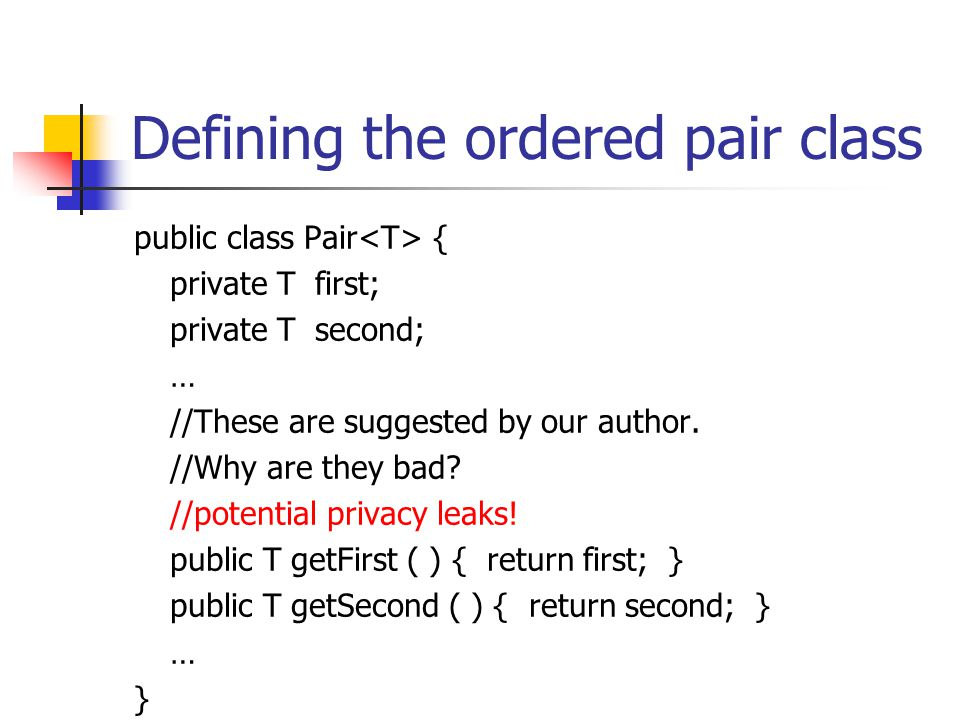 Defining the ordered pair class public class Pair { private T first; private T second; … //These are suggested by our author. //Why are they bad? //po