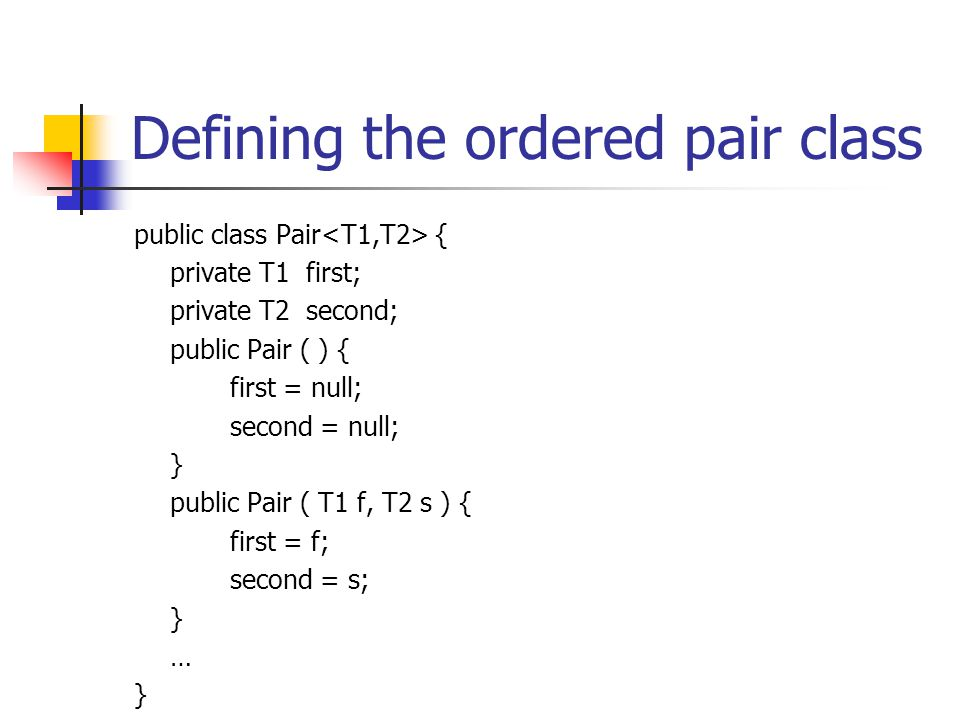 Defining the ordered pair class public class Pair { private T1 first; private T2 second; public Pair ( ) { first = null; second = null; } public Pair