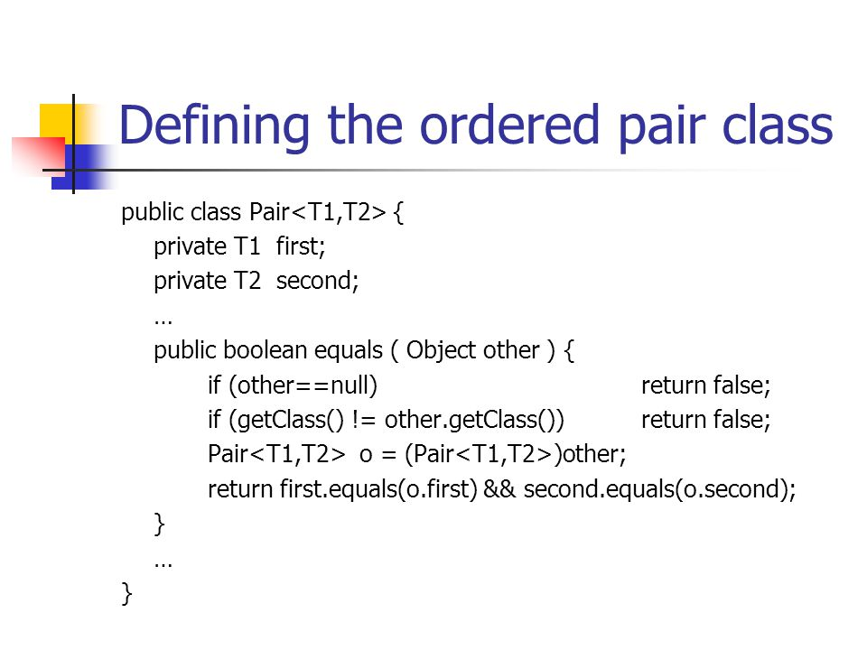 Defining the ordered pair class public class Pair { private T1 first; private T2 second; … public boolean equals ( Object other ) { if (other==null)re