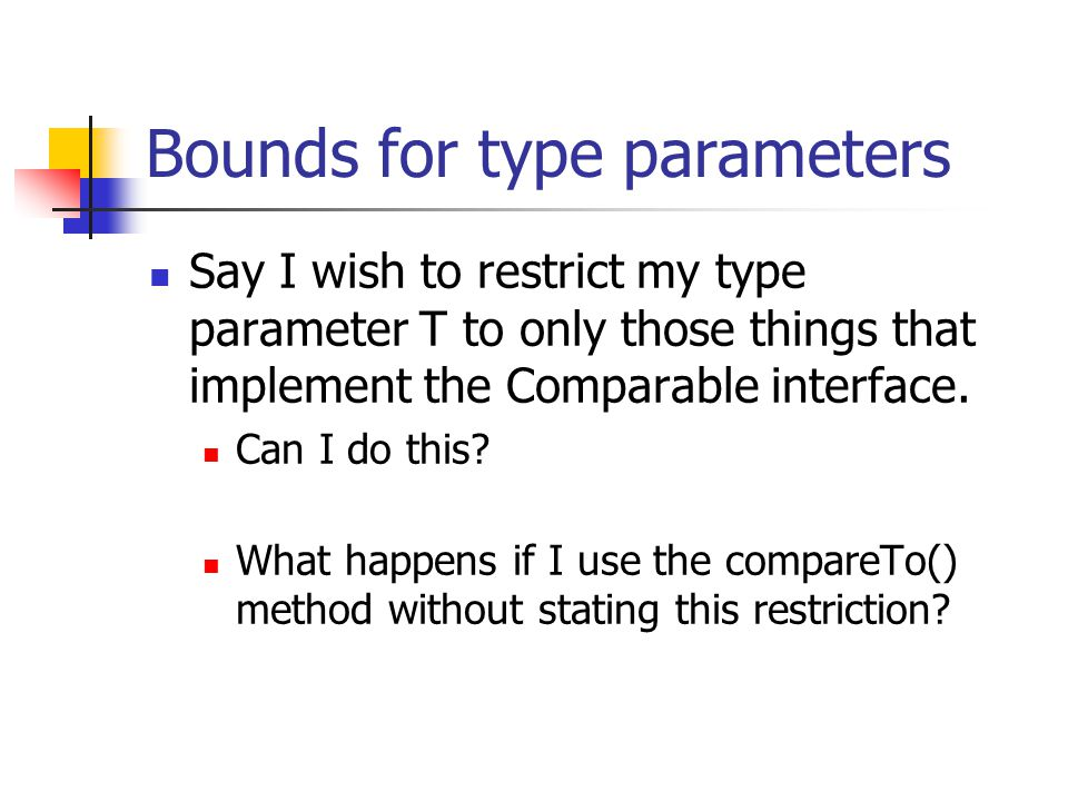Bounds for type parameters Say I wish to restrict my type parameter T to only those things that implement the Comparable interface. Can I do this? Wha