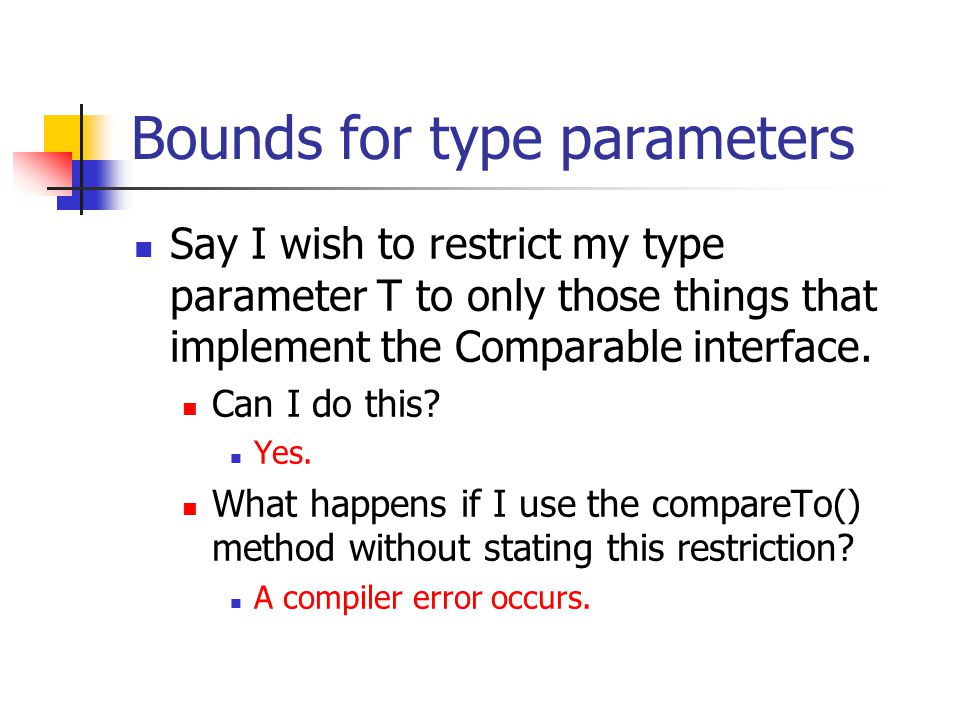 Bounds for type parameters Say I wish to restrict my type parameter T to only those things that implement the Comparable interface. Can I do this? Yes