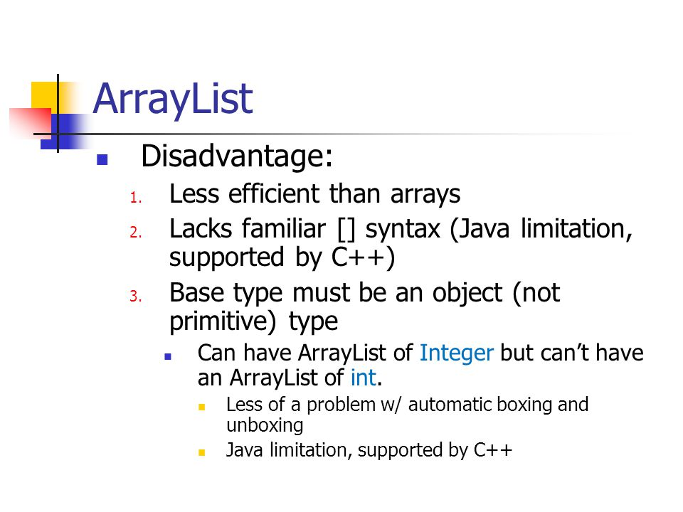 ArrayList Disadvantage: 1. Less efficient than arrays 2. Lacks familiar [] syntax (Java limitation, supported by C++) 3. Base type must be an object (