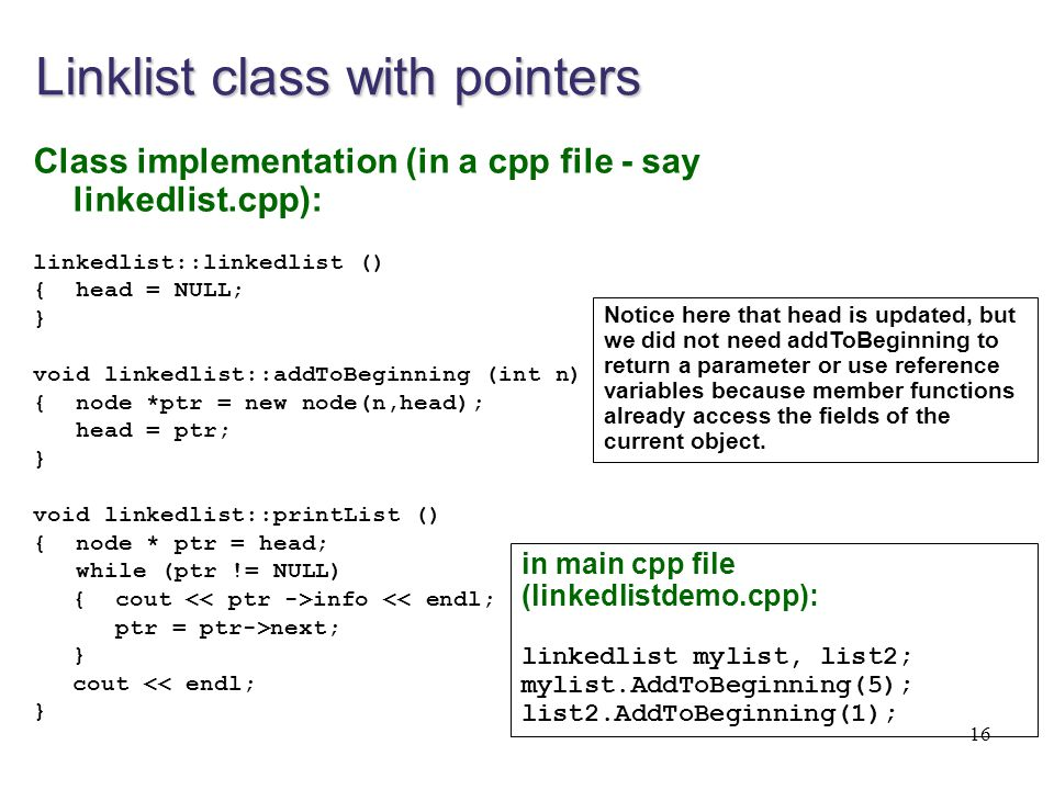 16 Linklist class with pointers Class implementation (in a cpp file - say linkedlist.cpp): linkedlist::linkedlist () { head = NULL; } void linkedlist: