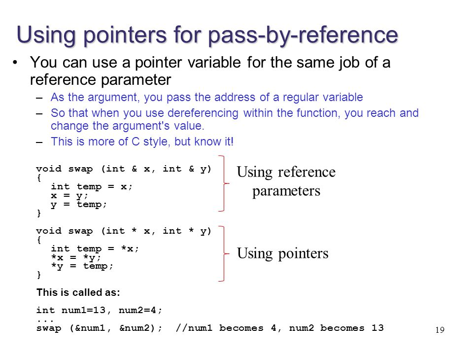 Using pointers for pass-by-reference You can use a pointer variable for the same job of a reference parameter –As the argument, you pass the address o