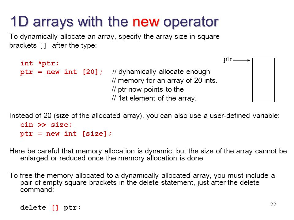 1D arrays with the new operator To dynamically allocate an array, specify the array size in square brackets [] after the type: int *ptr; ptr = new int