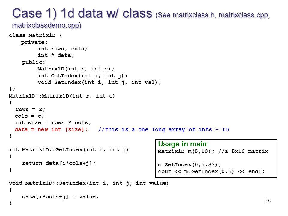 26 Case 1) 1d data w/ class (See matrixclass.h, matrixclass.cpp, matrixclassdemo.cpp) class Matrix1D { private: int rows, cols; int * data; public: Ma