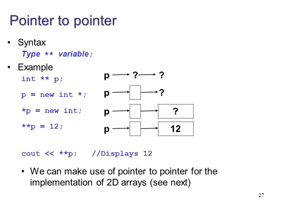 Pointer to pointer Syntax Type ** variable ; Example int ** p; p = new int *; *p = new int; **p = 12; cout << **p; //Displays 12 We can make use of po