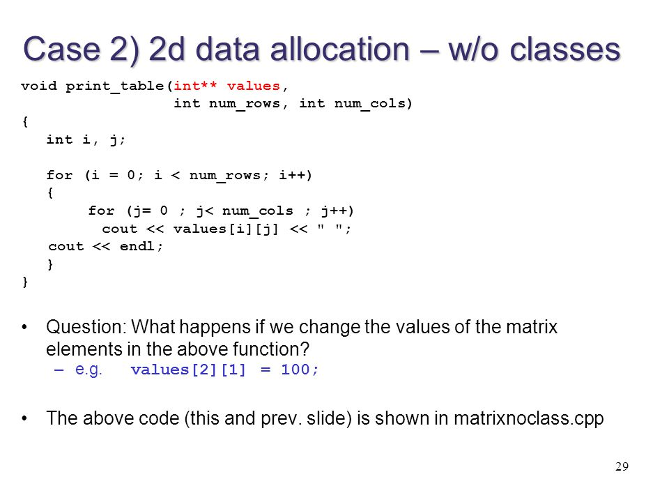 29 Case 2) 2d data allocation – w/o classes void print_table(int** values, int num_rows, int num_cols) { int i, j; for (i = 0; i < num_rows; i++) { fo