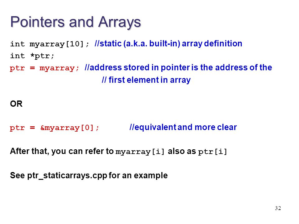 Pointers and Arrays int myarray[10]; //static (a.k.a. built-in) array definition int *ptr; ptr = myarray; //address stored in pointer is the address o