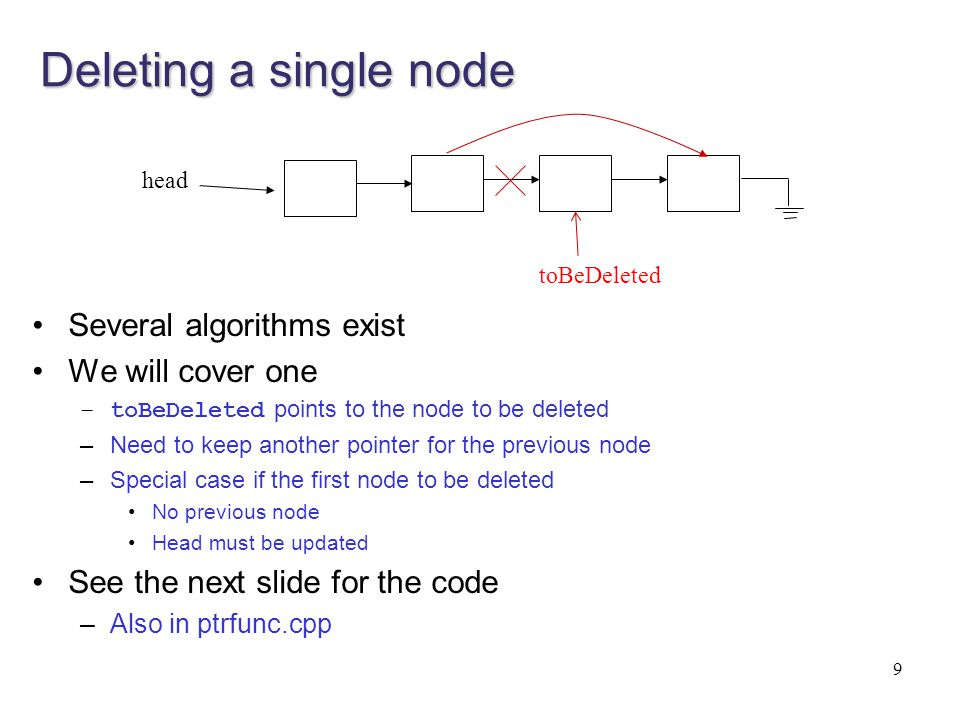 Deleting a single node void DeleteOneNode (node * toBeDeleted, node * & head) /* pre: toBeDeleted points to the node to be deleted from the list post: deletes the node pointed by toBeDeleted, updates head if changes */ { node * ptr; if (toBeDeleted == head) //if the node to be deleted is the first node { head = head->next; delete toBeDeleted; } else //if the node to be deleted is in the middle or at the end { ptr = head; while (ptr->next != toBeDeleted) ptr = ptr->next; //after while, ptr points to the node just before toBeDeleted //connect the previous node to the next node and delete ptr->next = toBeDeleted->next; delete toBeDeleted; } 10 toBeDeleted head