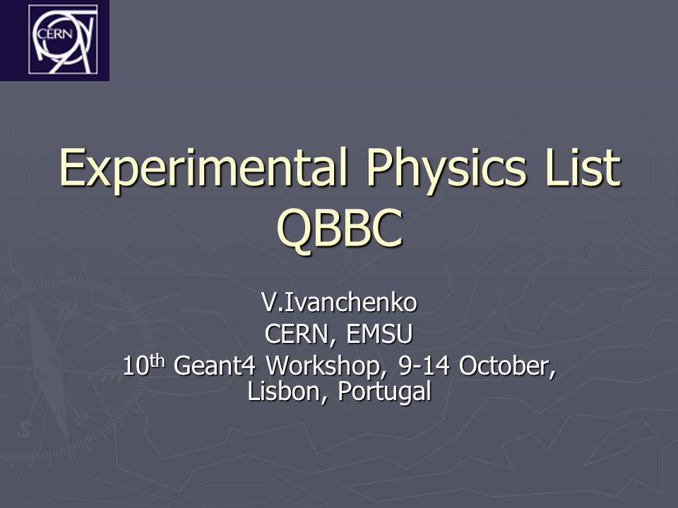 Experimental Physics List QBBC V.Ivanchenko CERN, EMSU 10 th Geant4 Workshop, 9-14 October, Lisbon, Portugal