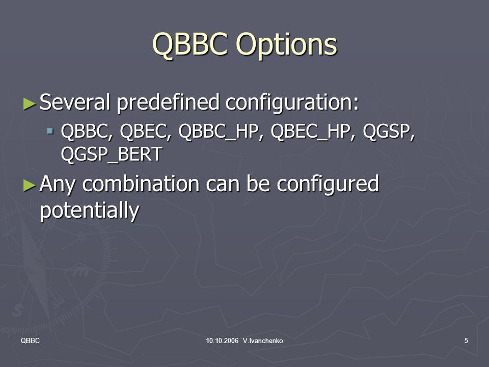 QBBC10.10.2006 V.Ivanchenko5 QBBC Options Several predefined configuration: Several predefined configuration: QBBC, QBEC, QBBC_HP, QBEC_HP, QGSP, QGSP