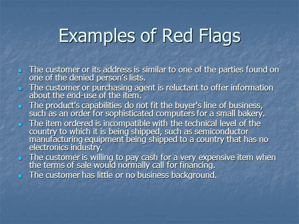 Examples of Red Flags The customer or its address is similar to one of the parties found on one of the denied persons lists. The customer or its addre