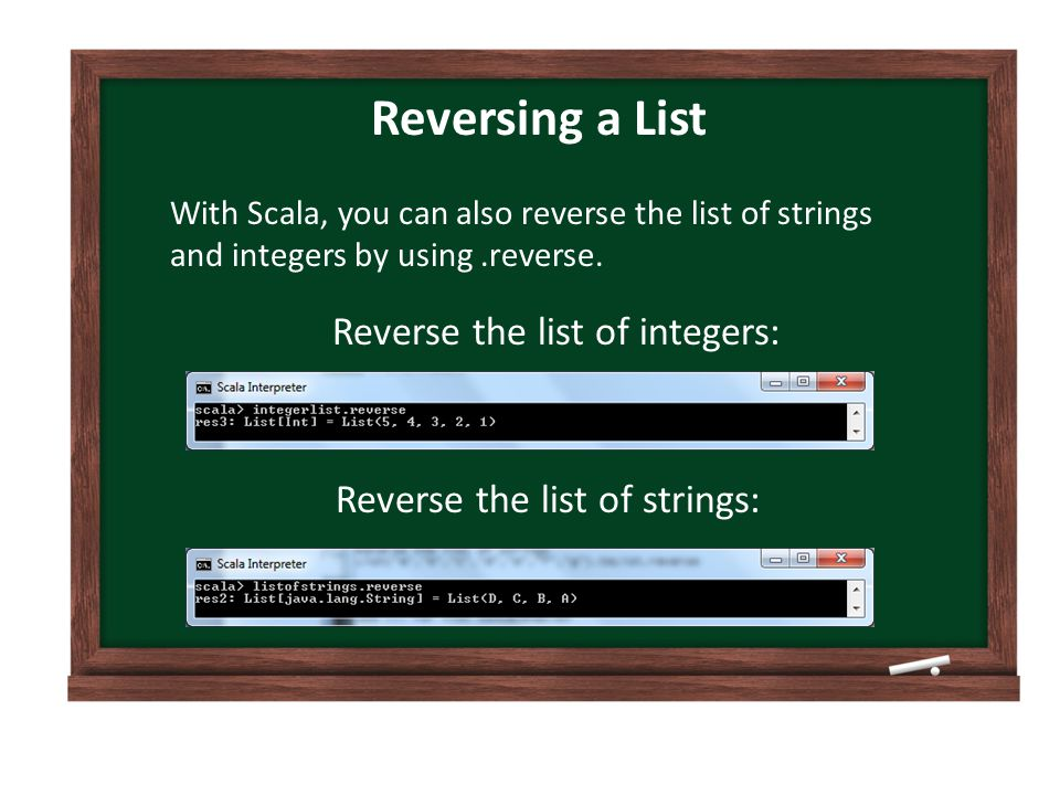 Reversing a List With Scala, you can also reverse the list of strings and integers by using.reverse.