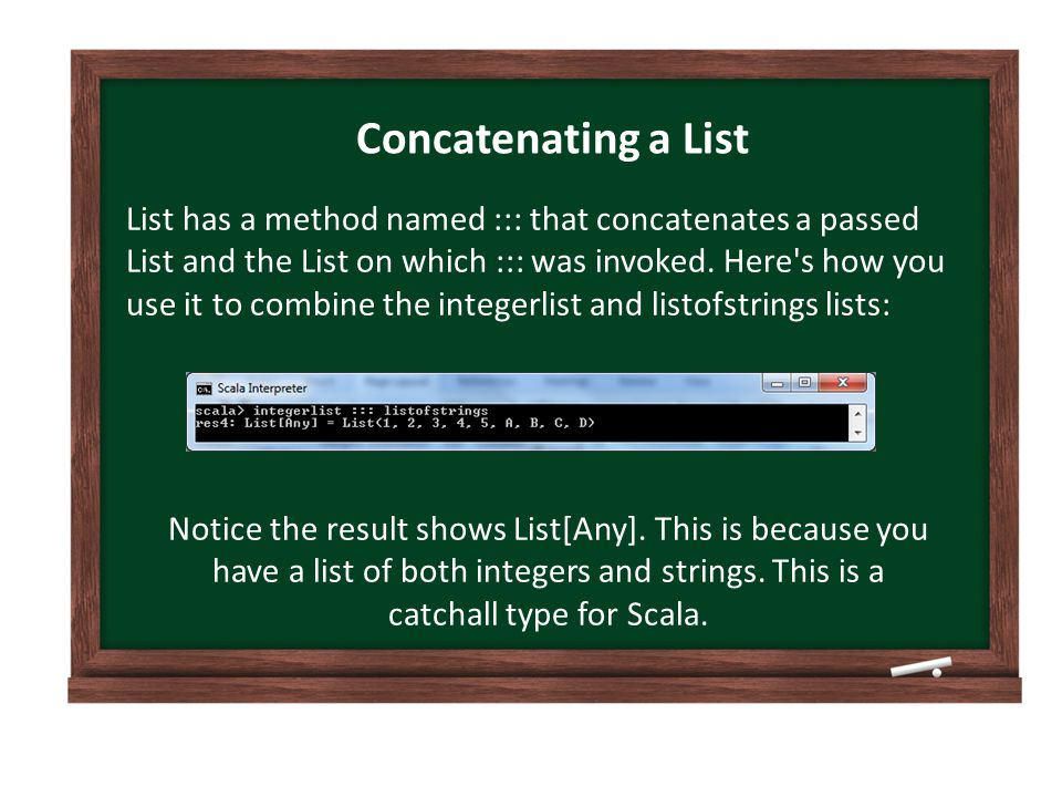 Concatenating a List List has a method named ::: that concatenates a passed List and the List on which ::: was invoked.