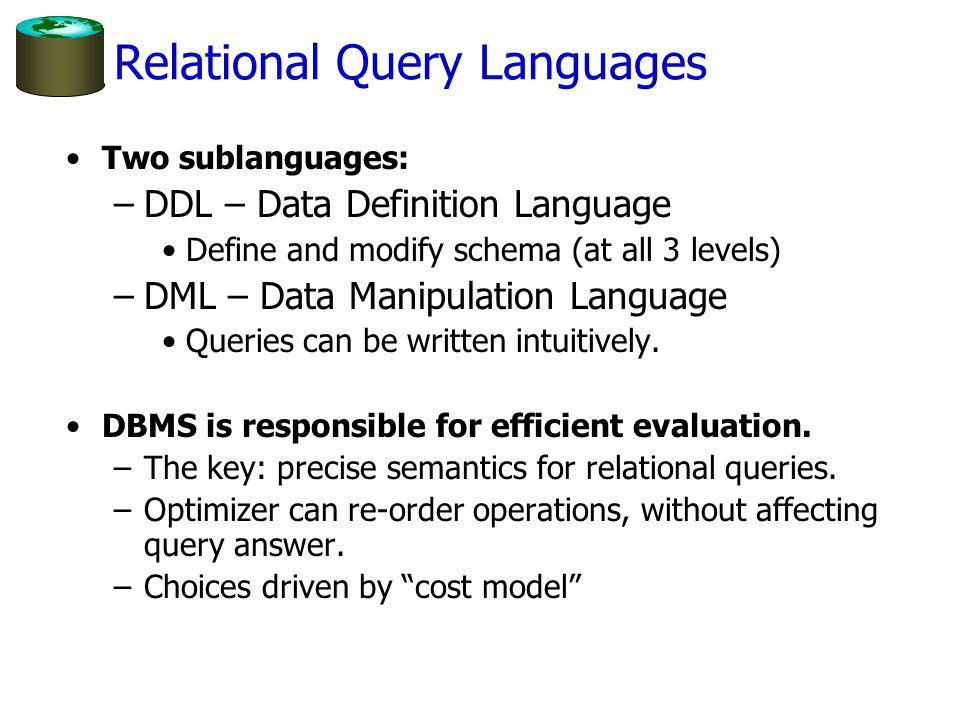 Relational Query Languages Two sublanguages: –DDL – Data Definition Language Define and modify schema (at all 3 levels) –DML – Data Manipulation Language Queries can be written intuitively.