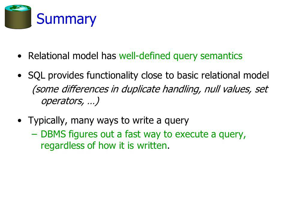 Summary Relational model has well-defined query semantics SQL provides functionality close to basic relational model (some differences in duplicate handling, null values, set operators, …) Typically, many ways to write a query –DBMS figures out a fast way to execute a query, regardless of how it is written.