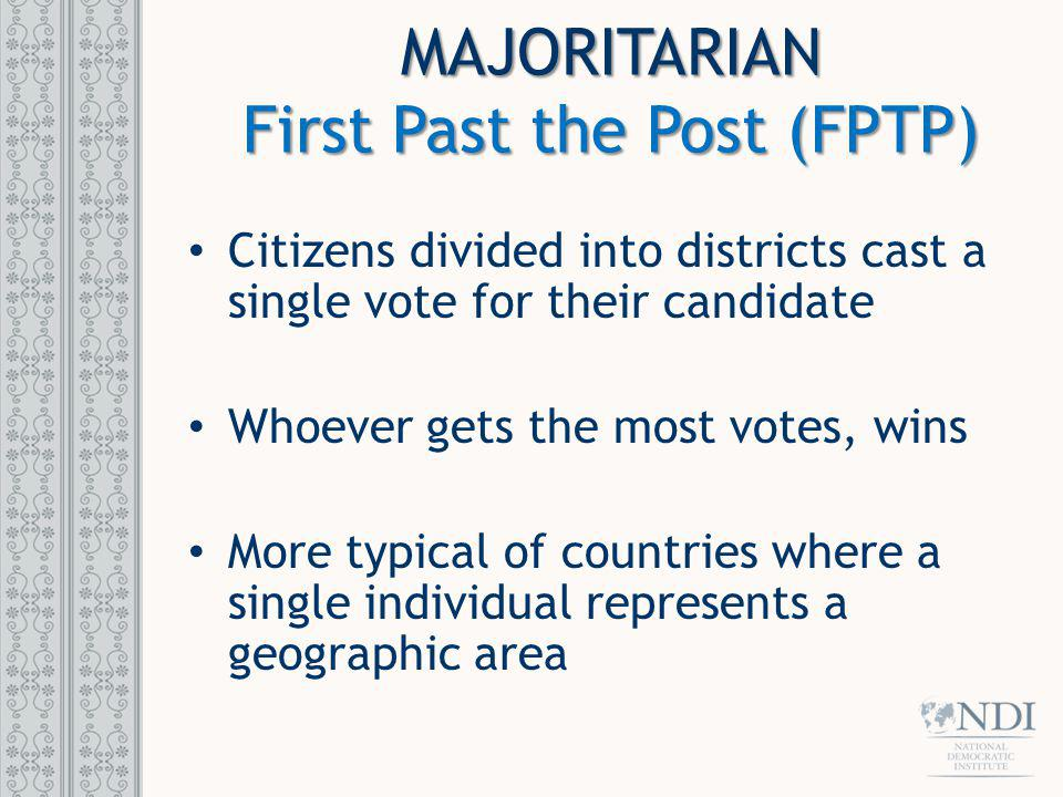 MAJORITARIAN First Past the Post (FPTP) Citizens divided into districts cast a single vote for their candidate Whoever gets the most votes, wins More