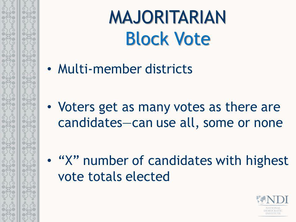 MAJORITARIAN Block Vote Multi-member districts Voters get as many votes as there are candidatescan use all, some or none X number of candidates with h
