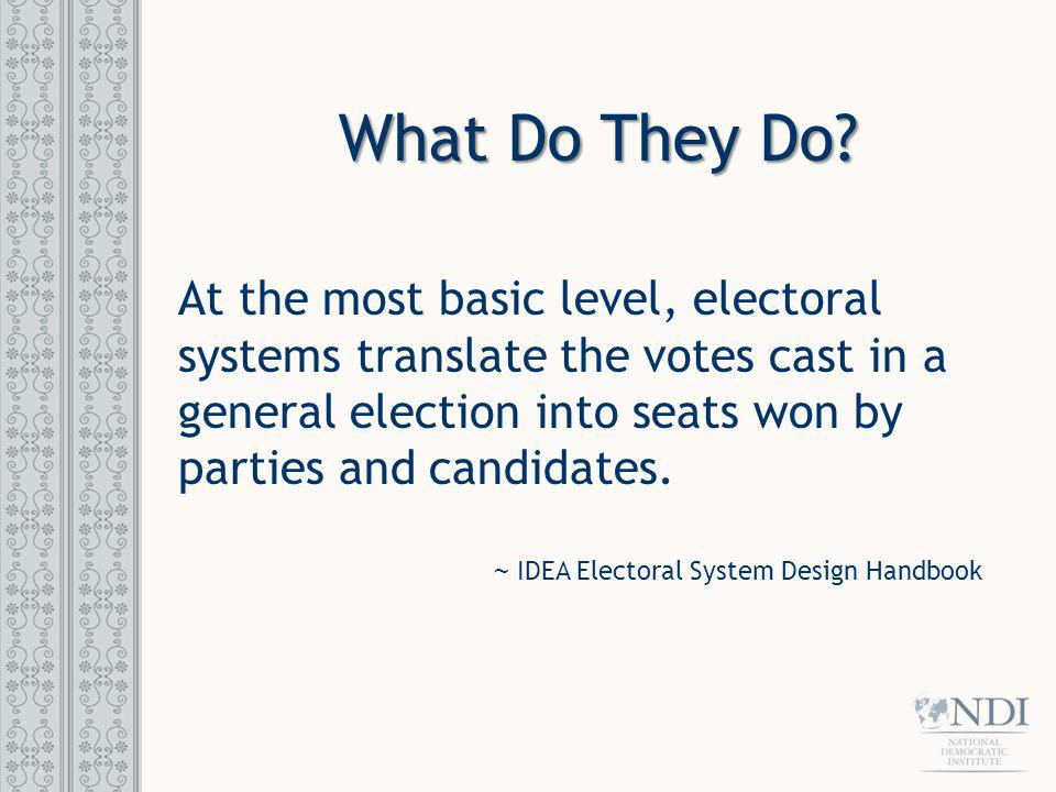 What Do They Do? At the most basic level, electoral systems translate the votes cast in a general election into seats won by parties and candidates. ~