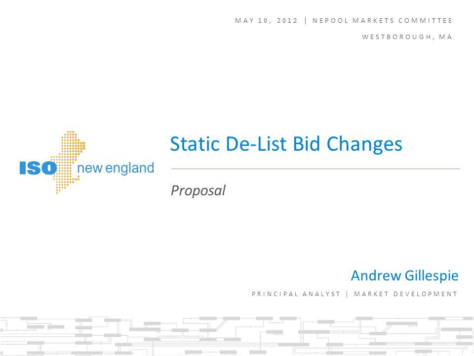 MAY 10, 2012 | NEPOOL MARKETS COMMITTEE WESTBOROUGH, MA Andrew Gillespie PRINCIPAL ANALYST | MARKET DEVELOPMENT Proposal Static De-List Bid Changes