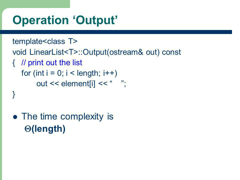 15 Operation Output template void LinearList ::Output(ostream& out) const {// print out the list for (int i = 0; i < length; i++) out << element[i] <<