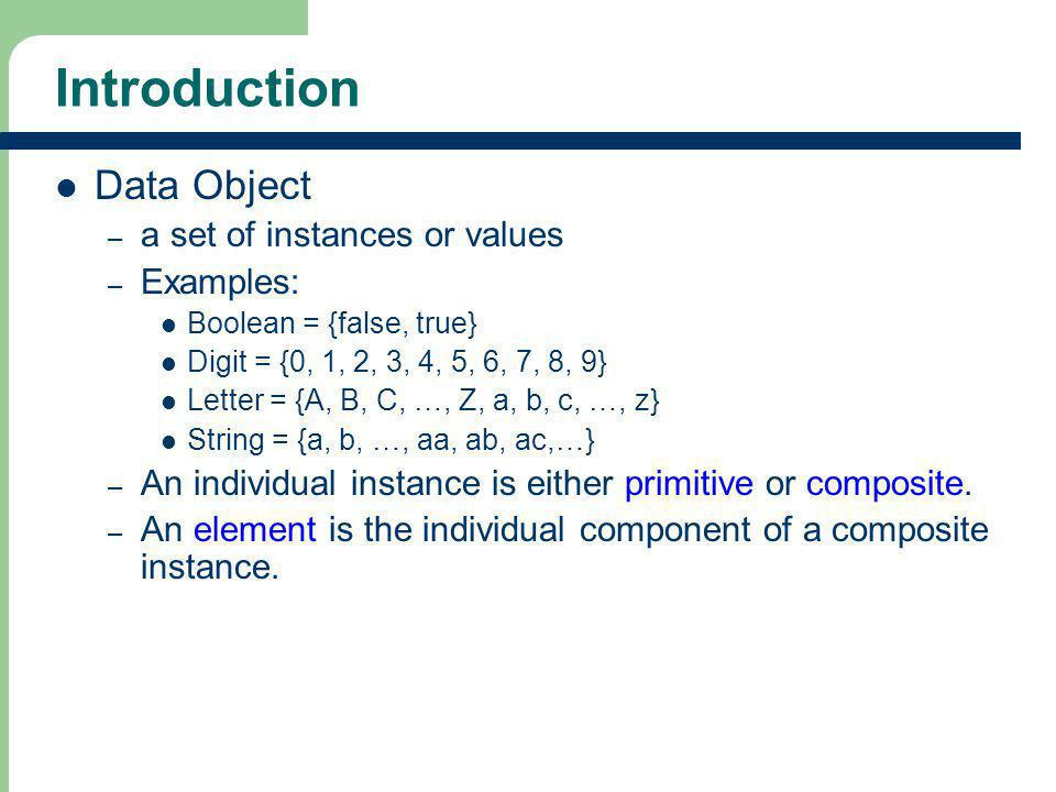 2 2 Introduction Data Object – a set of instances or values – Examples: Boolean = {false, true} Digit = {0, 1, 2, 3, 4, 5, 6, 7, 8, 9} Letter = {A, B,