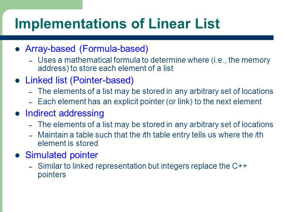 7 7 Implementations of Linear List Array-based (Formula-based) – Uses a mathematical formula to determine where (i.e., the memory address) to store ea
