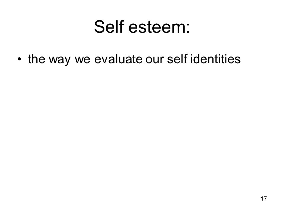 17 Self esteem: the way we evaluate our self identities