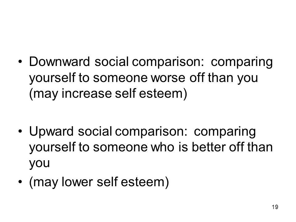 19 Downward social comparison: comparing yourself to someone worse off than you (may increase self esteem) Upward social comparison: comparing yourself to someone who is better off than you (may lower self esteem)