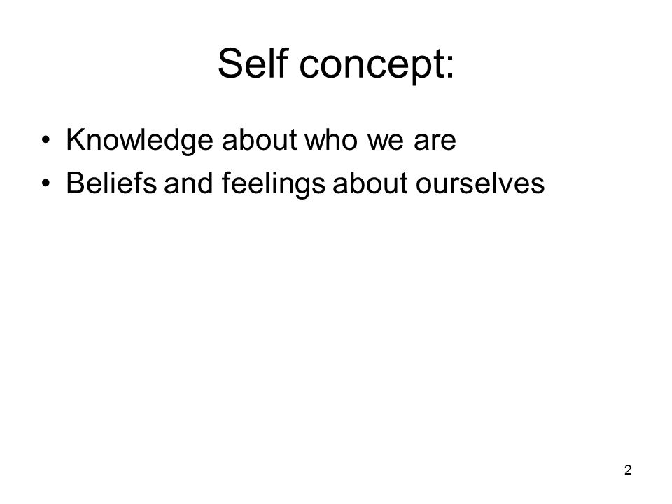2 Self concept: Knowledge about who we are Beliefs and feelings about ourselves