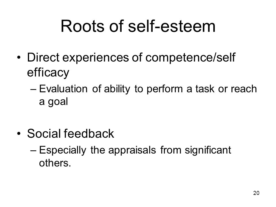 20 Roots of self-esteem Direct experiences of competence/self efficacy –Evaluation of ability to perform a task or reach a goal Social feedback –Especially the appraisals from significant others.