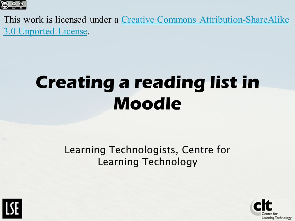 Creating a reading list in Moodle Learning Technologists, Centre for Learning Technology This work is licensed under a Creative Commons Attribution-ShareAlike 3.0 Unported License.Creative Commons Attribution-ShareAlike 3.0 Unported License