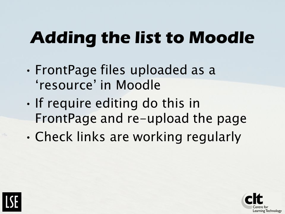 Adding the list to Moodle FrontPage files uploaded as a resource in Moodle If require editing do this in FrontPage and re-upload the page Check links are working regularly