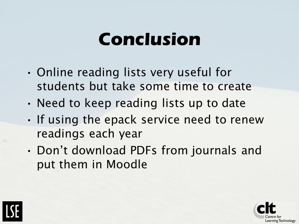 Conclusion Online reading lists very useful for students but take some time to create Need to keep reading lists up to date If using the epack service need to renew readings each year Dont download PDFs from journals and put them in Moodle