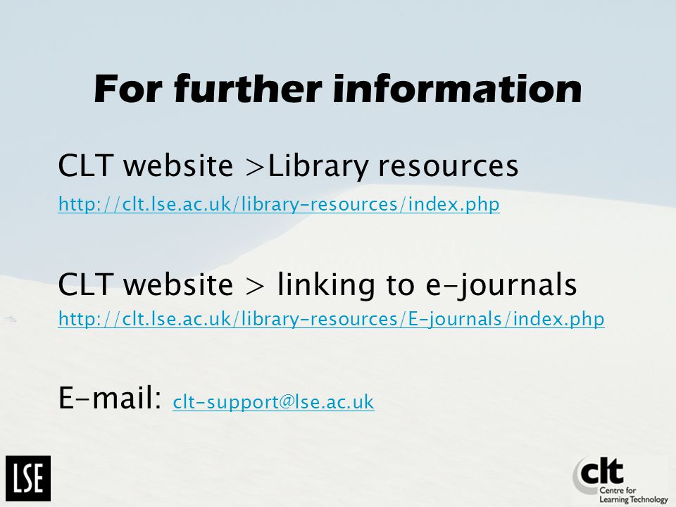 For further information CLT website >Library resources http://clt.lse.ac.uk/library-resources/index.php CLT website > linking to e-journals http://clt.lse.ac.uk/library-resources/E-journals/index.php E-mail: clt-support@lse.ac.uk clt-support@lse.ac.uk