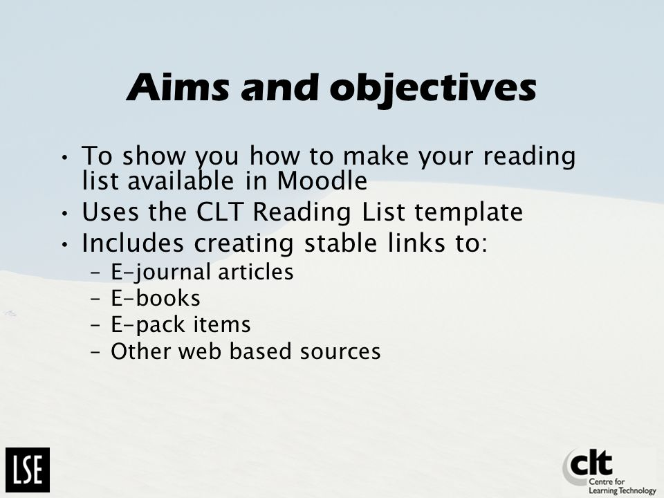 Aims and objectives To show you how to make your reading list available in Moodle Uses the CLT Reading List template Includes creating stable links to: –E-journal articles –E-books –E-pack items –Other web based sources