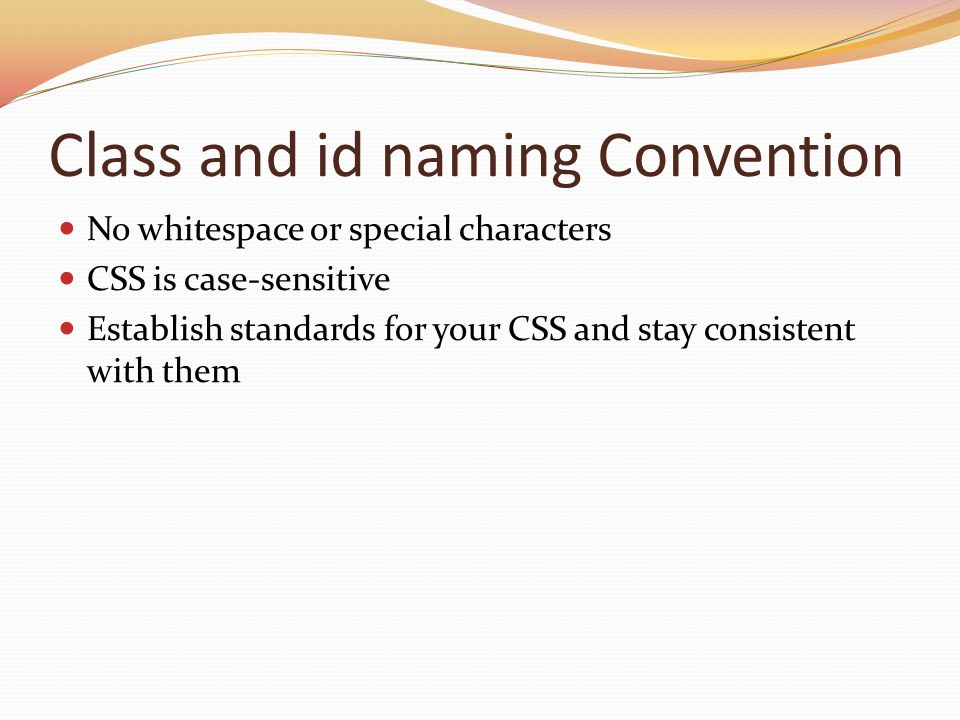 Class and id naming Convention No whitespace or special characters CSS is case-sensitive Establish standards for your CSS and stay consistent with the