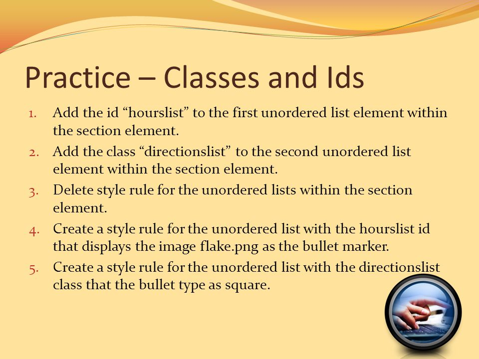 Practice – Classes and Ids 1. Add the id hourslist to the first unordered list element within the section element. 2. Add the class directionslist to