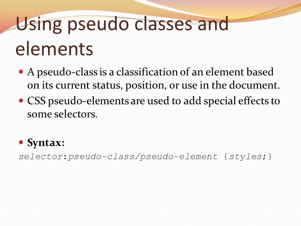Using pseudo classes and elements A pseudo-class is a classification of an element based on its current status, position, or use in the document. CSS