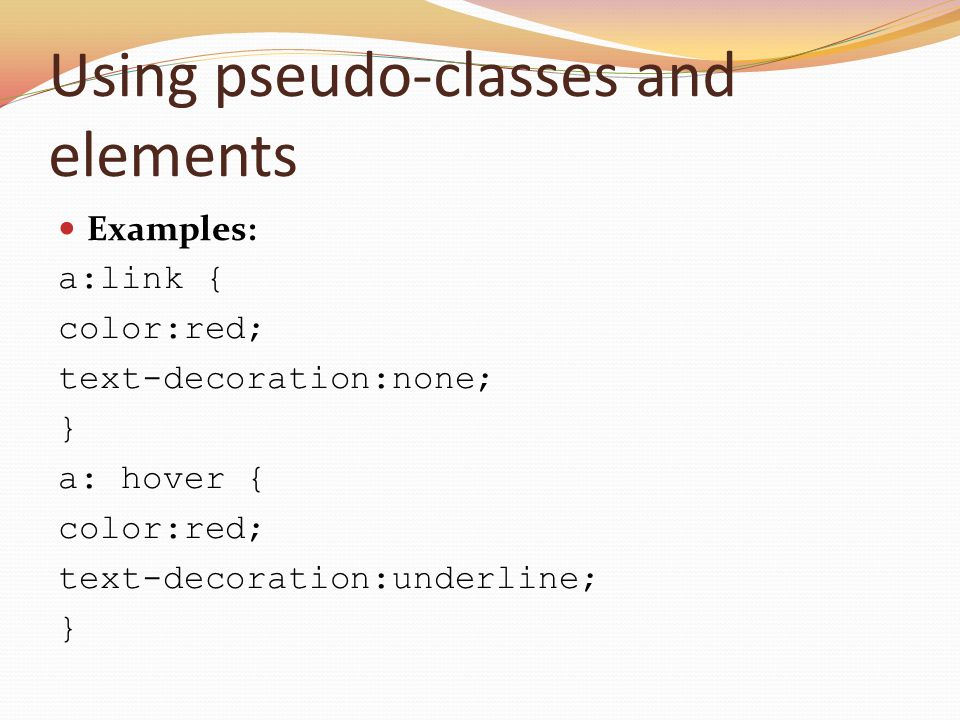 Using pseudo-classes and elements Examples: a:link { color:red; text-decoration:none; } a: hover { color:red; text-decoration:underline; }